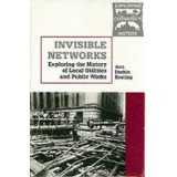 Invisible Networks: Exploring the History of Local Utilities and Public Works. Ann Durkin Keating.