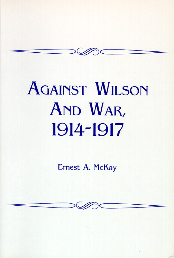 Against Wilson and War, 1914-1917. Ernest A. McKay.
