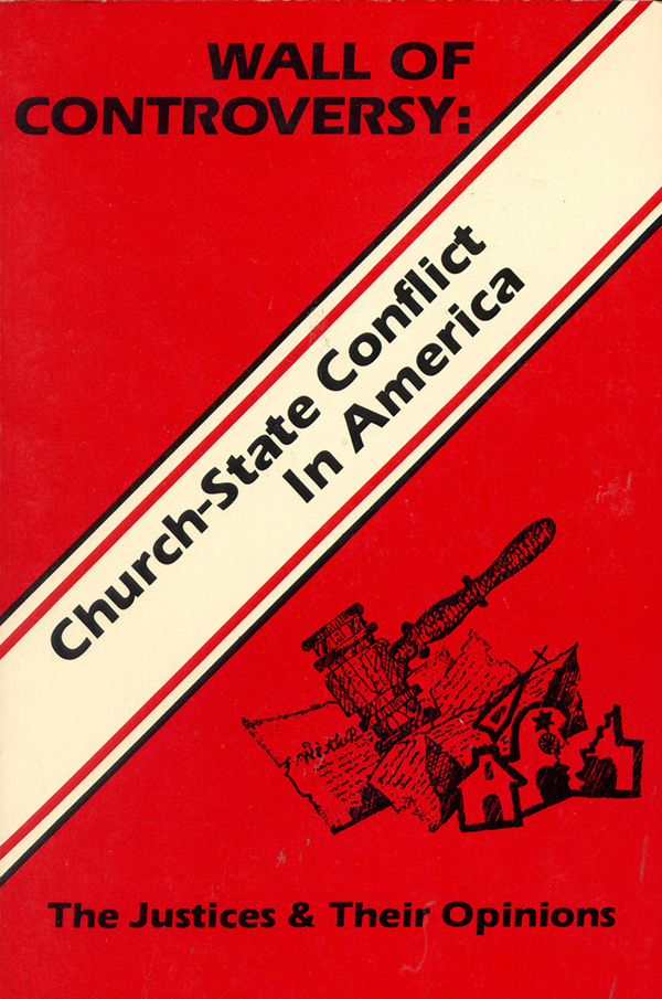Wall of Controversy: Church-State Conflict in America The Justices and their opinions. Francis Graham Lee.