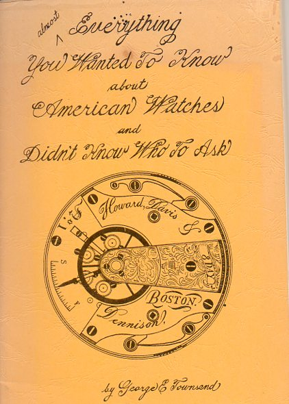 Almost Everything You wanted to know About American Watches and Didn't Know Who to Ask. George E. Townsend.