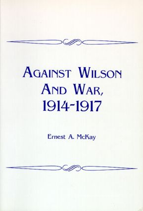 Against Wilson and War, 1914-1917. Ernest A. McKay