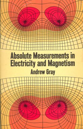 Absolute Measurements in Electricity and Magnetism. Andrew Gray.