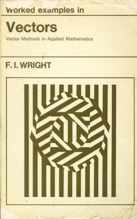 Worked Examples in Vectors: Vector Methods in Applied Mathematics. Fred Irvine Wright